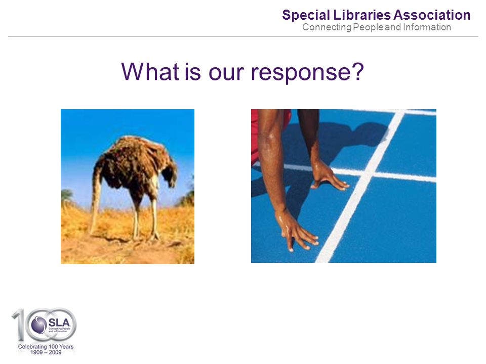 Special Libraries Association Connecting People and Information What is our response