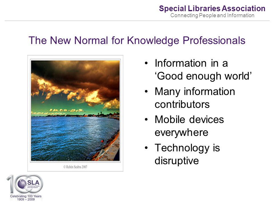 Special Libraries Association Connecting People and Information The New Normal for Knowledge Professionals Information in a Good enough world Many information contributors Mobile devices everywhere Technology is disruptive