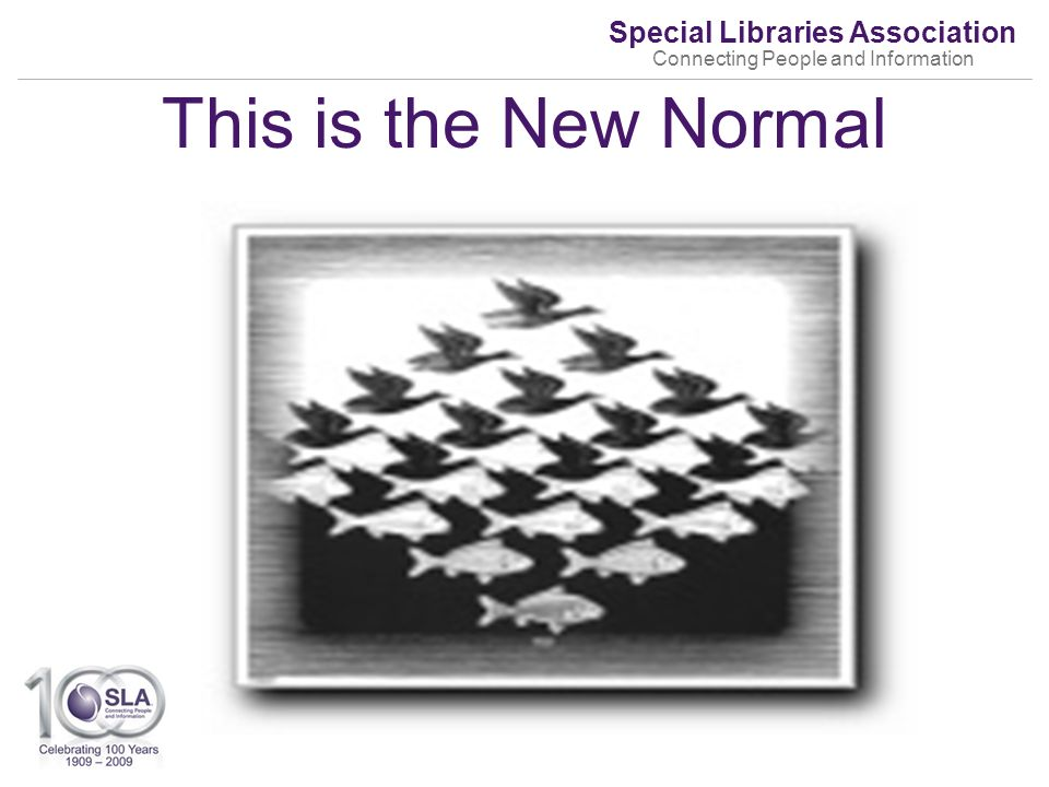 Special Libraries Association Connecting People and Information This is the New Normal