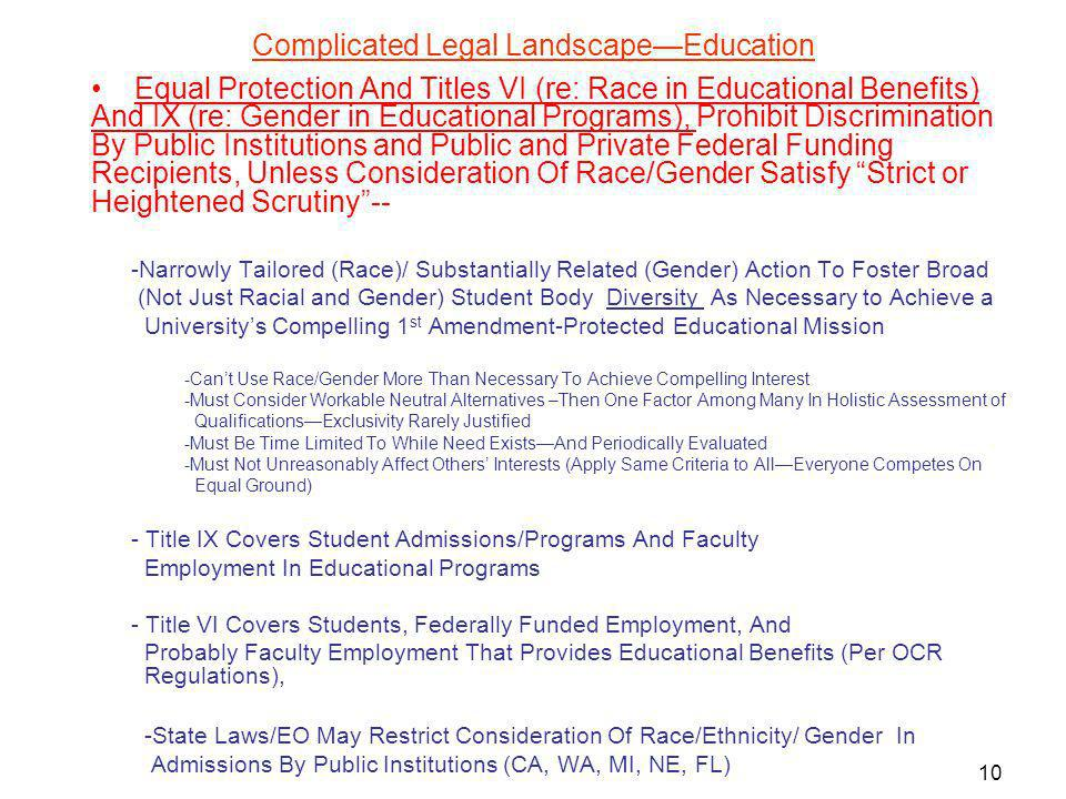 Complicated Legal LandscapeEducation Equal Protection And Titles VI (re: Race in Educational Benefits) And IX (re: Gender in Educational Programs), Prohibit Discrimination By Public Institutions and Public and Private Federal Funding Recipients, Unless Consideration Of Race/Gender Satisfy Strict or Heightened Scrutiny-- -Narrowly Tailored (Race)/ Substantially Related (Gender) Action To Foster Broad (Not Just Racial and Gender) Student Body Diversity As Necessary to Achieve a Universitys Compelling 1 st Amendment-Protected Educational Mission -Cant Use Race/Gender More Than Necessary To Achieve Compelling Interest -Must Consider Workable Neutral Alternatives –Then One Factor Among Many In Holistic Assessment of QualificationsExclusivity Rarely Justified -Must Be Time Limited To While Need ExistsAnd Periodically Evaluated -Must Not Unreasonably Affect Others Interests (Apply Same Criteria to AllEveryone Competes On Equal Ground) - Title IX Covers Student Admissions/Programs And Faculty Employment In Educational Programs - Title VI Covers Students, Federally Funded Employment, And Probably Faculty Employment That Provides Educational Benefits (Per OCR Regulations), -State Laws/EO May Restrict Consideration Of Race/Ethnicity/ Gender In Admissions By Public Institutions (CA, WA, MI, NE, FL) 10