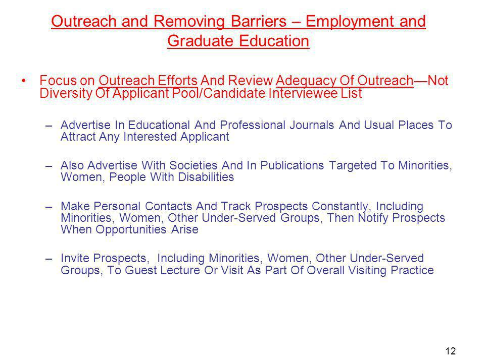 Outreach and Removing Barriers – Employment and Graduate Education Focus on Outreach Efforts And Review Adequacy Of OutreachNot Diversity Of Applicant Pool/Candidate Interviewee List –Advertise In Educational And Professional Journals And Usual Places To Attract Any Interested Applicant –Also Advertise With Societies And In Publications Targeted To Minorities, Women, People With Disabilities –Make Personal Contacts And Track Prospects Constantly, Including Minorities, Women, Other Under-Served Groups, Then Notify Prospects When Opportunities Arise –Invite Prospects, Including Minorities, Women, Other Under-Served Groups, To Guest Lecture Or Visit As Part Of Overall Visiting Practice 12