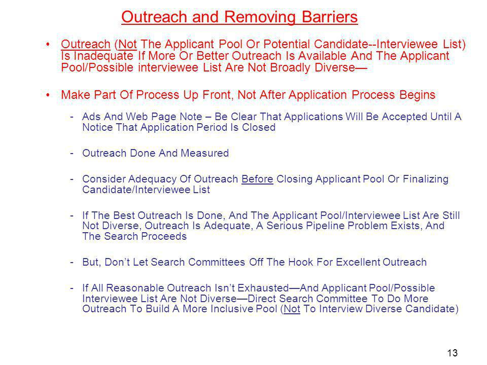 Outreach and Removing Barriers Outreach (Not The Applicant Pool Or Potential Candidate--Interviewee List) Is Inadequate If More Or Better Outreach Is Available And The Applicant Pool/Possible interviewee List Are Not Broadly Diverse Make Part Of Process Up Front, Not After Application Process Begins -Ads And Web Page Note – Be Clear That Applications Will Be Accepted Until A Notice That Application Period Is Closed -Outreach Done And Measured -Consider Adequacy Of Outreach Before Closing Applicant Pool Or Finalizing Candidate/Interviewee List -If The Best Outreach Is Done, And The Applicant Pool/Interviewee List Are Still Not Diverse, Outreach Is Adequate, A Serious Pipeline Problem Exists, And The Search Proceeds -But, Dont Let Search Committees Off The Hook For Excellent Outreach -If All Reasonable Outreach Isnt ExhaustedAnd Applicant Pool/Possible Interviewee List Are Not DiverseDirect Search Committee To Do More Outreach To Build A More Inclusive Pool (Not To Interview Diverse Candidate) 13
