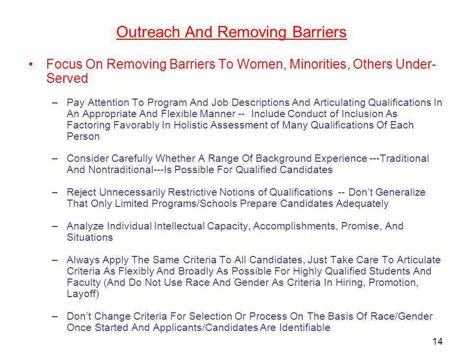 Outreach And Removing Barriers Focus On Removing Barriers To Women, Minorities, Others Under- Served –Pay Attention To Program And Job Descriptions And Articulating Qualifications In An Appropriate And Flexible Manner -- Include Conduct of Inclusion As Factoring Favorably In Holistic Assessment of Many Qualifications Of Each Person –Consider Carefully Whether A Range Of Background Experience ---Traditional And Nontraditional---Is Possible For Qualified Candidates –Reject Unnecessarily Restrictive Notions of Qualifications -- Dont Generalize That Only Limited Programs/Schools Prepare Candidates Adequately –Analyze Individual Intellectual Capacity, Accomplishments, Promise, And Situations –Always Apply The Same Criteria To All Candidates, Just Take Care To Articulate Criteria As Flexibly And Broadly As Possible For Highly Qualified Students And Faculty (And Do Not Use Race And Gender As Criteria In Hiring, Promotion, Layoff) –Dont Change Criteria For Selection Or Process On The Basis Of Race/Gender Once Started And Applicants/Candidates Are Identifiable 14
