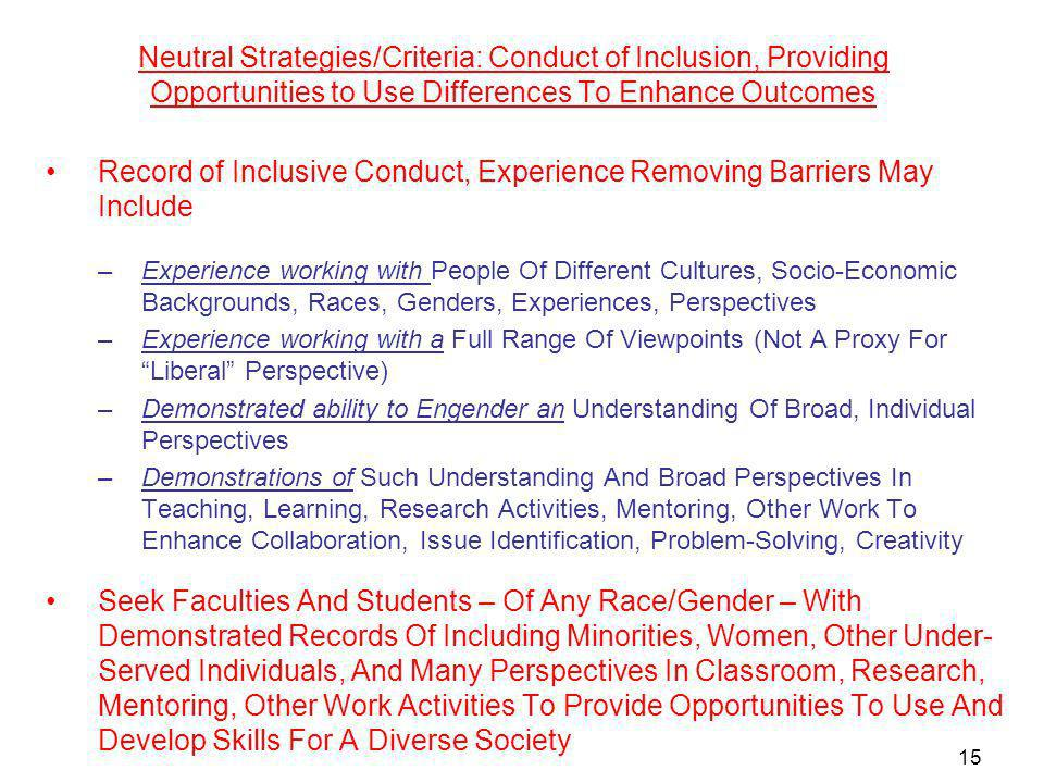 Neutral Strategies/Criteria: Conduct of Inclusion, Providing Opportunities to Use Differences To Enhance Outcomes Record of Inclusive Conduct, Experience Removing Barriers May Include –Experience working with People Of Different Cultures, Socio-Economic Backgrounds, Races, Genders, Experiences, Perspectives –Experience working with a Full Range Of Viewpoints (Not A Proxy For Liberal Perspective) –Demonstrated ability to Engender an Understanding Of Broad, Individual Perspectives –Demonstrations of Such Understanding And Broad Perspectives In Teaching, Learning, Research Activities, Mentoring, Other Work To Enhance Collaboration, Issue Identification, Problem-Solving, Creativity Seek Faculties And Students – Of Any Race/Gender – With Demonstrated Records Of Including Minorities, Women, Other Under- Served Individuals, And Many Perspectives In Classroom, Research, Mentoring, Other Work Activities To Provide Opportunities To Use And Develop Skills For A Diverse Society 15