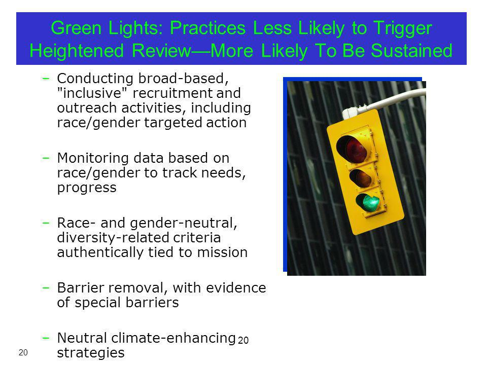20 Green Lights: Practices Less Likely to Trigger Heightened ReviewMore Likely To Be Sustained –Conducting broad-based, inclusive recruitment and outreach activities, including race/gender targeted action –Monitoring data based on race/gender to track needs, progress –Race- and gender-neutral, diversity-related criteria authentically tied to mission –Barrier removal, with evidence of special barriers –Neutral climate-enhancing strategies