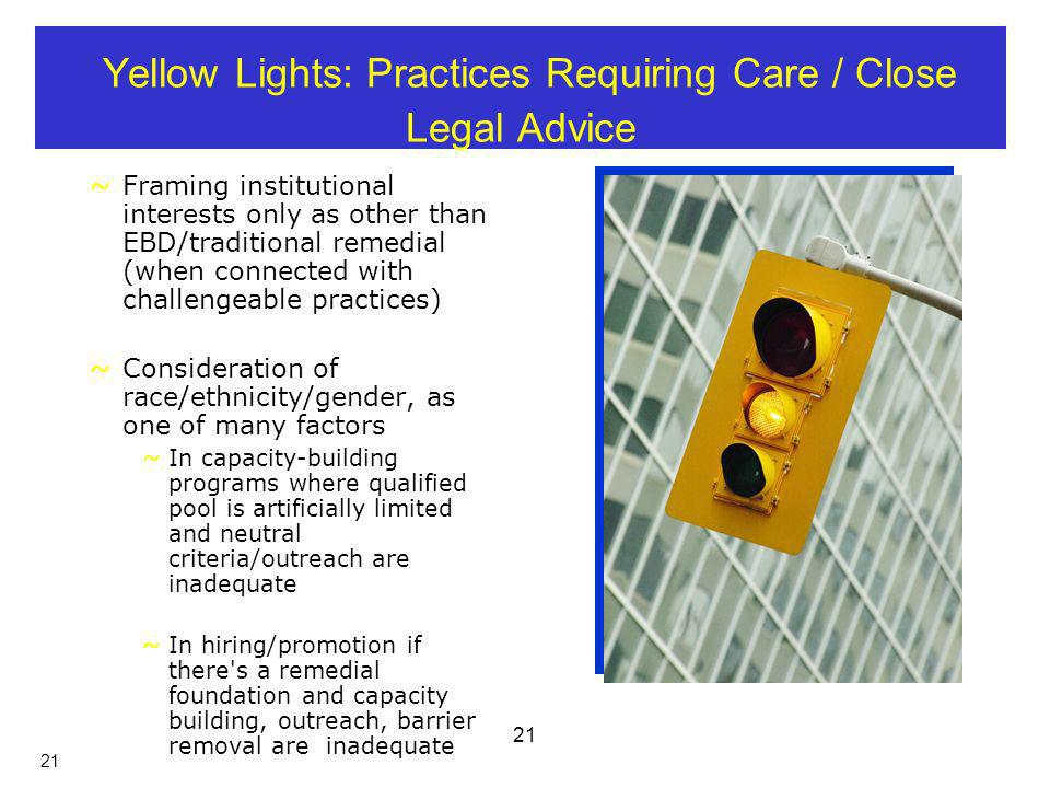 21 Yellow Lights: Practices Requiring Care / Close Legal Advice ~Framing institutional interests only as other than EBD/traditional remedial (when connected with challengeable practices) ~Consideration of race/ethnicity/gender, as one of many factors ~In capacity-building programs where qualified pool is artificially limited and neutral criteria/outreach are inadequate ~In hiring/promotion if there s a remedial foundation and capacity building, outreach, barrier removal are inadequate