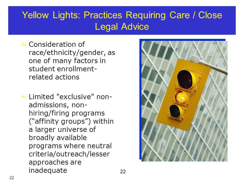 22 Yellow Lights: Practices Requiring Care / Close Legal Advice ~Consideration of race/ethnicity/gender, as one of many factors in student enrollment- related actions ~Limited exclusive non- admissions, non- hiring/firing programs (affinity groups) within a larger universe of broadly available programs where neutral criteria/outreach/lesser approaches are inadequate