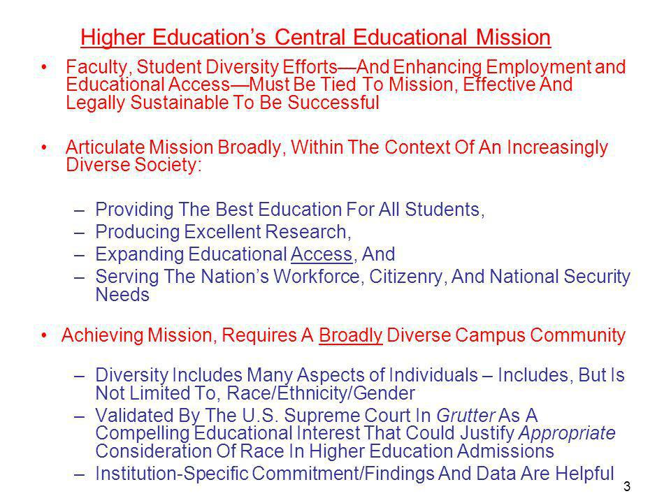 3 Higher Educations Central Educational Mission Faculty, Student Diversity EffortsAnd Enhancing Employment and Educational AccessMust Be Tied To Mission, Effective And Legally Sustainable To Be Successful Articulate Mission Broadly, Within The Context Of An Increasingly Diverse Society: –Providing The Best Education For All Students, –Producing Excellent Research, –Expanding Educational Access, And –Serving The Nations Workforce, Citizenry, And National Security Needs Achieving Mission, Requires A Broadly Diverse Campus Community –Diversity Includes Many Aspects of Individuals – Includes, But Is Not Limited To, Race/Ethnicity/Gender –Validated By The U.S.