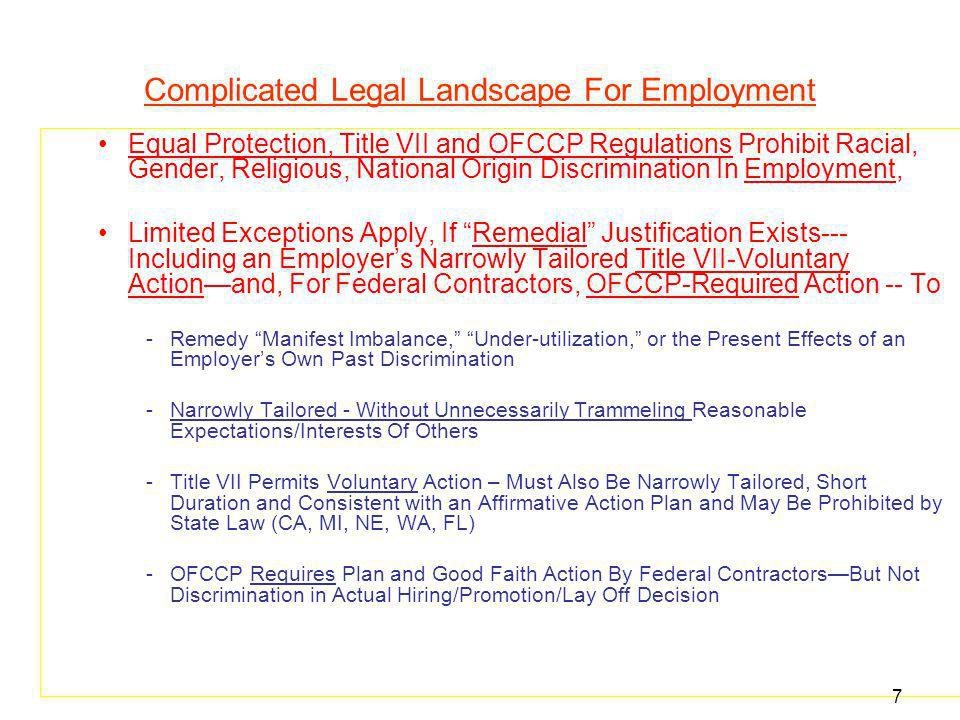 Complicated Legal Landscape For Employment Equal Protection, Title VII and OFCCP Regulations Prohibit Racial, Gender, Religious, National Origin Discrimination In Employment, Limited Exceptions Apply, If Remedial Justification Exists--- Including an Employers Narrowly Tailored Title VII-Voluntary Actionand, For Federal Contractors, OFCCP-Required Action -- To -Remedy Manifest Imbalance, Under-utilization, or the Present Effects of an Employers Own Past Discrimination -Narrowly Tailored - Without Unnecessarily Trammeling Reasonable Expectations/Interests Of Others -Title VII Permits Voluntary Action – Must Also Be Narrowly Tailored, Short Duration and Consistent with an Affirmative Action Plan and May Be Prohibited by State Law (CA, MI, NE, WA, FL) -OFCCP Requires Plan and Good Faith Action By Federal ContractorsBut Not Discrimination in Actual Hiring/Promotion/Lay Off Decision 7