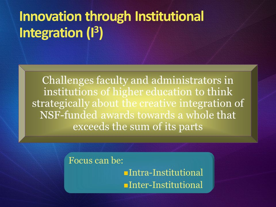 Innovation through Institutional Integration (I 3 ) Challenges faculty and administrators in institutions of higher education to think strategically a