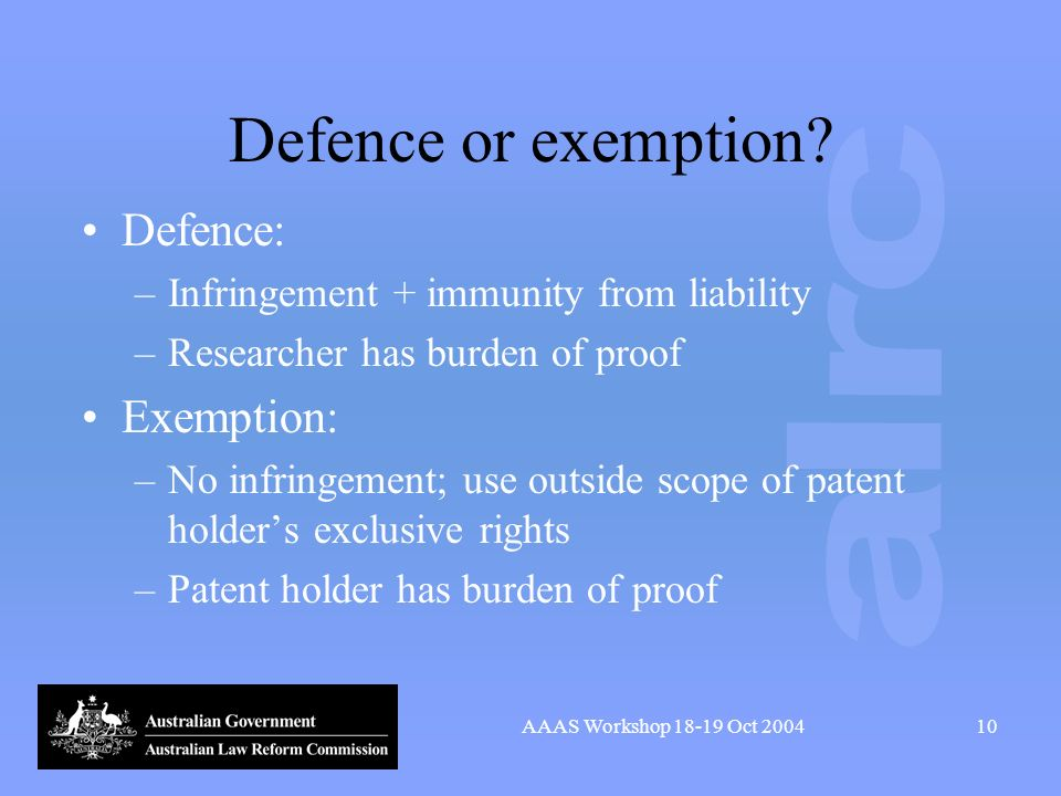 AAAS Workshop 18-19 Oct 200410 Defence or exemption? Defence: –Infringement + immunity from liability –Researcher has burden of proof Exemption: –No i