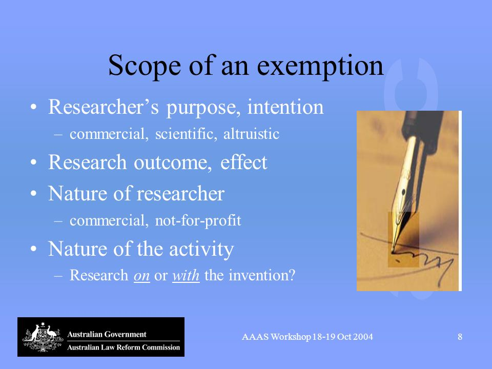 AAAS Workshop 18-19 Oct 20048 Scope of an exemption Researchers purpose, intention –commercial, scientific, altruistic Research outcome, effect Nature