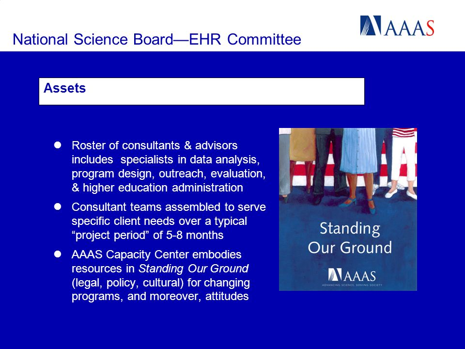 National Science BoardEHR Committee Assets Roster of consultants & advisors includes specialists in data analysis, program design, outreach, evaluation, & higher education administration Consultant teams assembled to serve specific client needs over a typical project period of 5-8 months AAAS Capacity Center embodies resources in Standing Our Ground (legal, policy, cultural) for changing programs, and moreover, attitudes