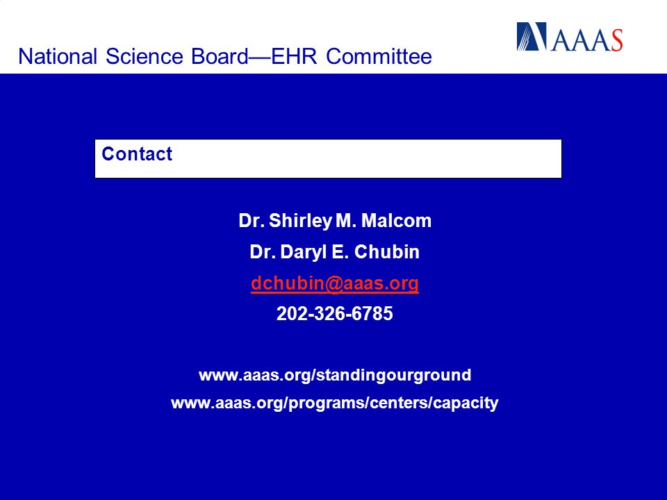 National Science BoardEHR Committee Contact Dr. Shirley M. Malcom Dr. Daryl E. Chubin dchubin@aaas.org 202-326-6785 www.aaas.org/standingourground www