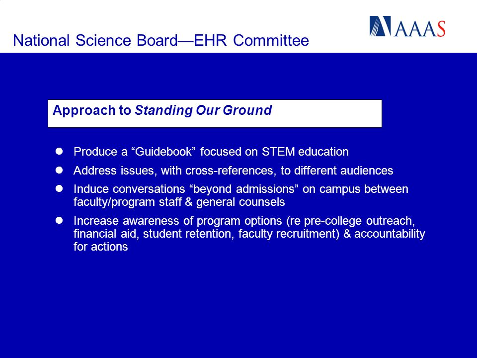 National Science BoardEHR Committee Approach to Standing Our Ground Produce a Guidebook focused on STEM education Address issues, with cross-references, to different audiences Induce conversations beyond admissions on campus between faculty/program staff & general counsels Increase awareness of program options (re pre-college outreach, financial aid, student retention, faculty recruitment) & accountability for actions