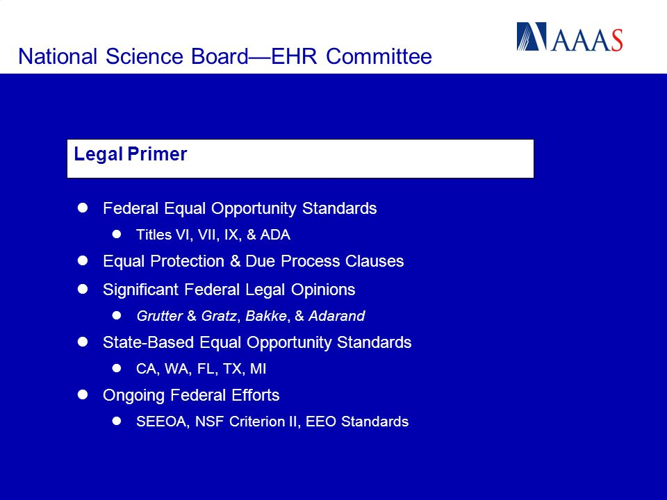National Science BoardEHR Committee Legal Primer Federal Equal Opportunity Standards Titles VI, VII, IX, & ADA Equal Protection & Due Process Clauses Significant Federal Legal Opinions Grutter & Gratz, Bakke, & Adarand State-Based Equal Opportunity Standards CA, WA, FL, TX, MI Ongoing Federal Efforts SEEOA, NSF Criterion II, EEO Standards