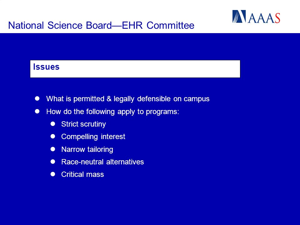 National Science BoardEHR Committee Issues What is permitted & legally defensible on campus How do the following apply to programs: Strict scrutiny Compelling interest Narrow tailoring Race-neutral alternatives Critical mass
