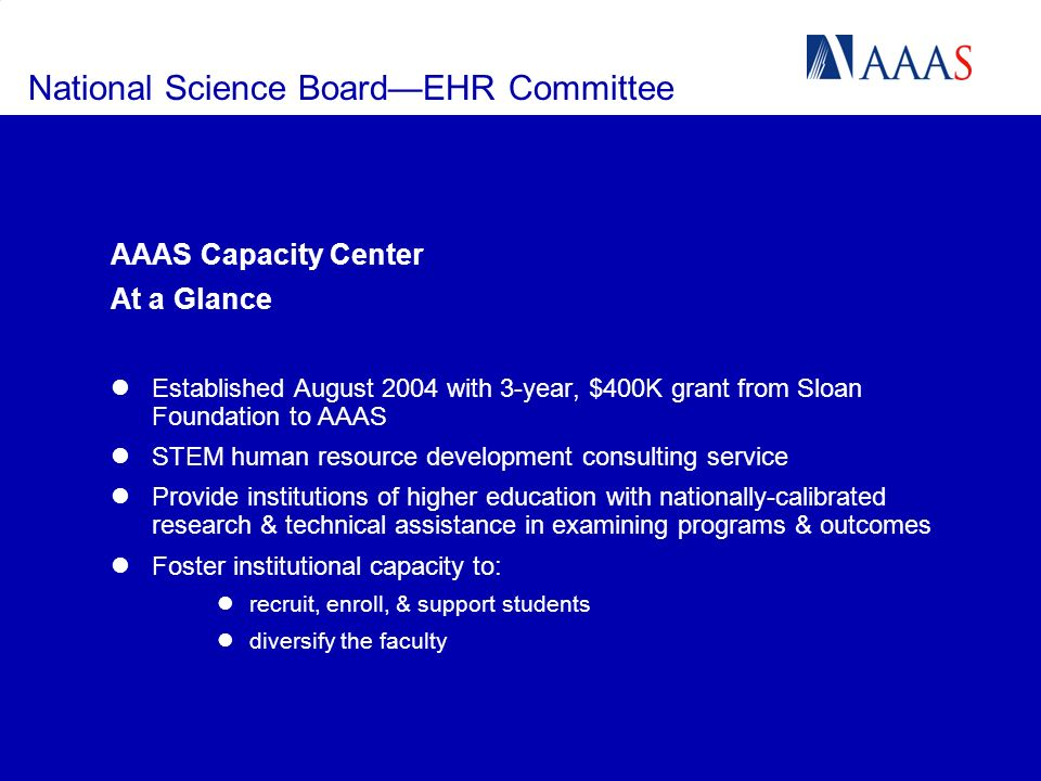 National Science BoardEHR Committee AAAS Capacity Center At a Glance Established August 2004 with 3-year, $400K grant from Sloan Foundation to AAAS STEM human resource development consulting service Provide institutions of higher education with nationally-calibrated research & technical assistance in examining programs & outcomes Foster institutional capacity to: recruit, enroll, & support students diversify the faculty