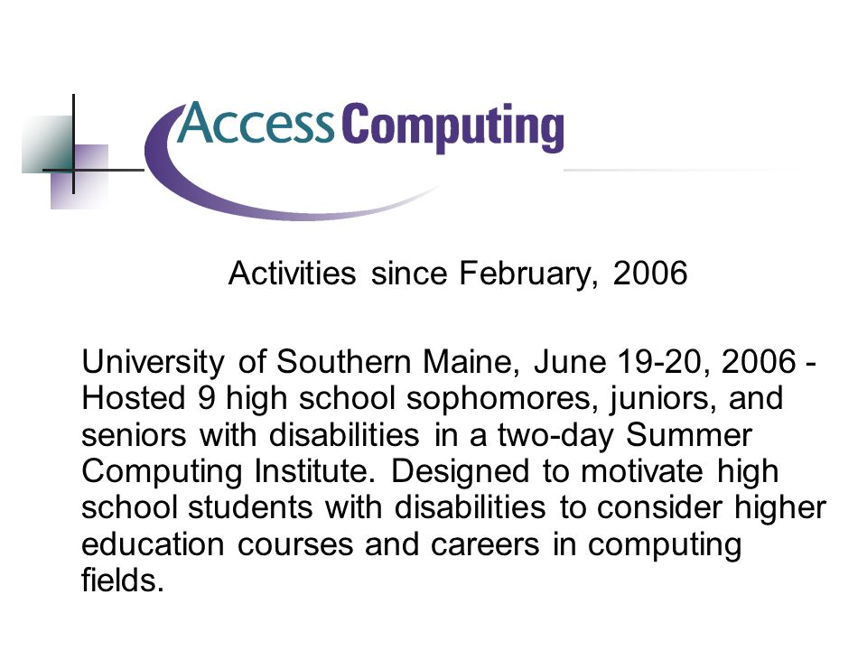 Activities since February, 2006 University of Southern Maine, June 19-20, Hosted 9 high school sophomores, juniors, and seniors with disabilities in a two-day Summer Computing Institute.