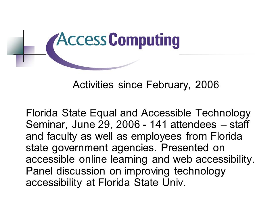 Activities since February, 2006 Florida State Equal and Accessible Technology Seminar, June 29, attendees – staff and faculty as well as employees from Florida state government agencies.