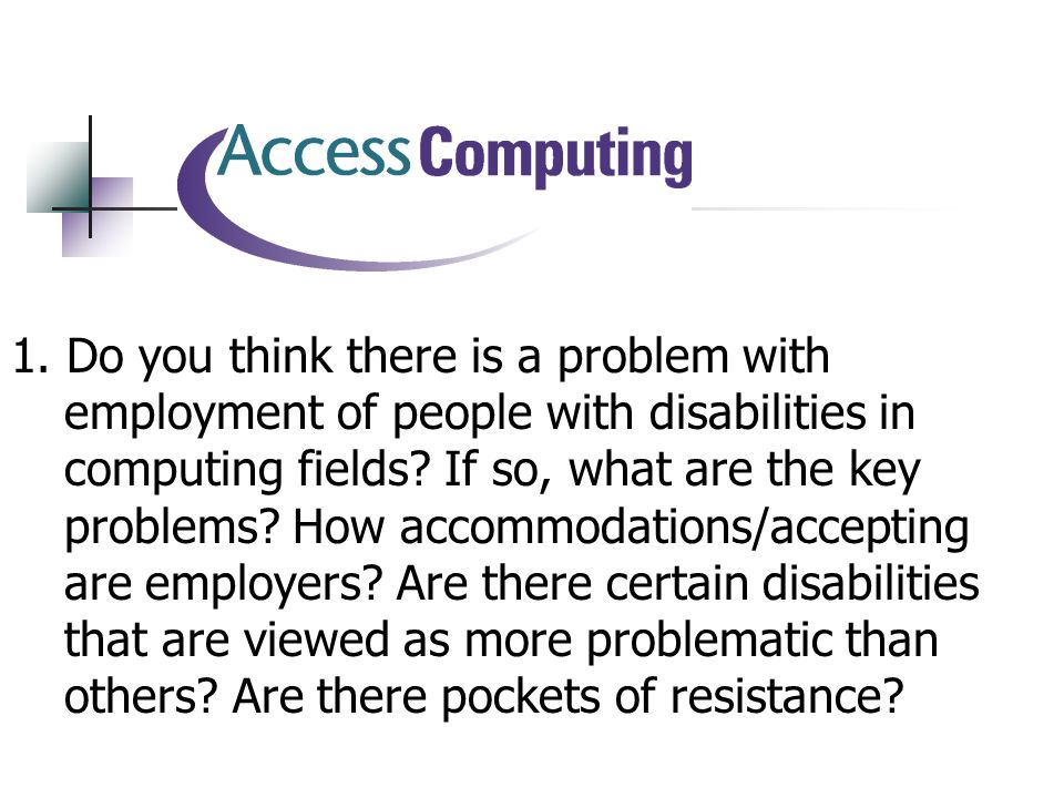 1. Do you think there is a problem with employment of people with disabilities in computing fields.