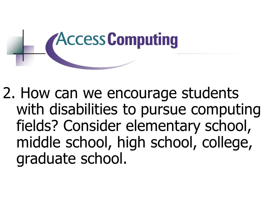 2. How can we encourage students with disabilities to pursue computing fields.