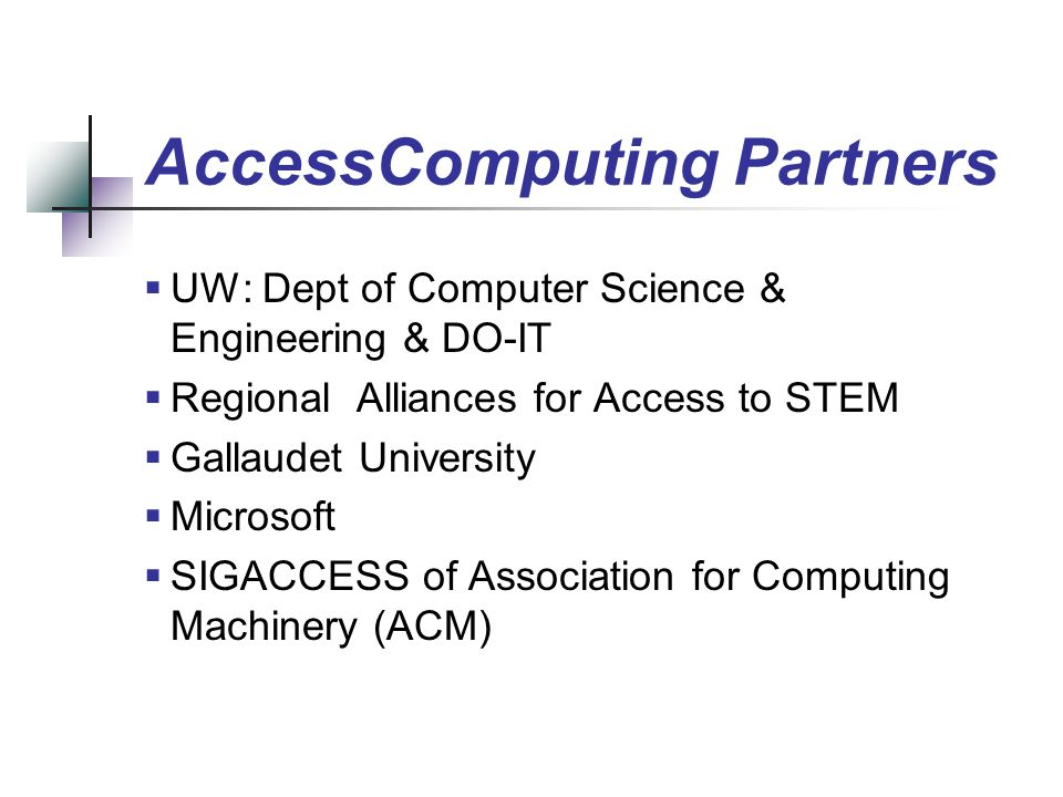 AccessComputing Partners UW: Dept of Computer Science & Engineering & DO-IT Regional Alliances for Access to STEM Gallaudet University Microsoft SIGACCESS of Association for Computing Machinery (ACM)