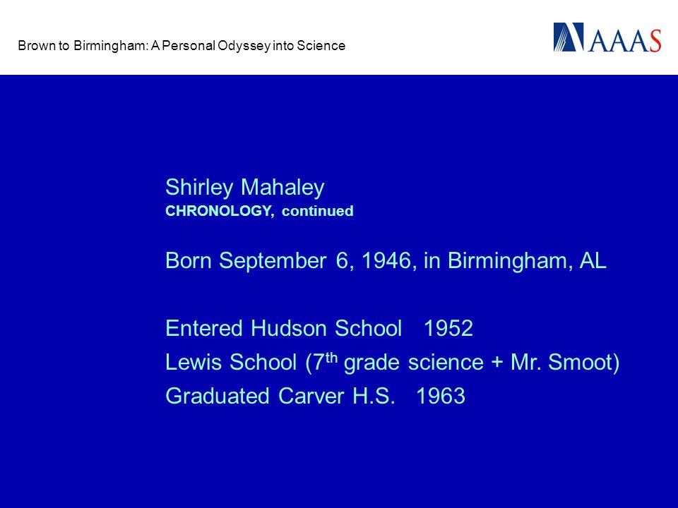 Brown to Birmingham: A Personal Odyssey into Science Shirley Mahaley Born September 6, 1946, in Birmingham, AL Entered Hudson School 1952 Graduated Carver H.S.
