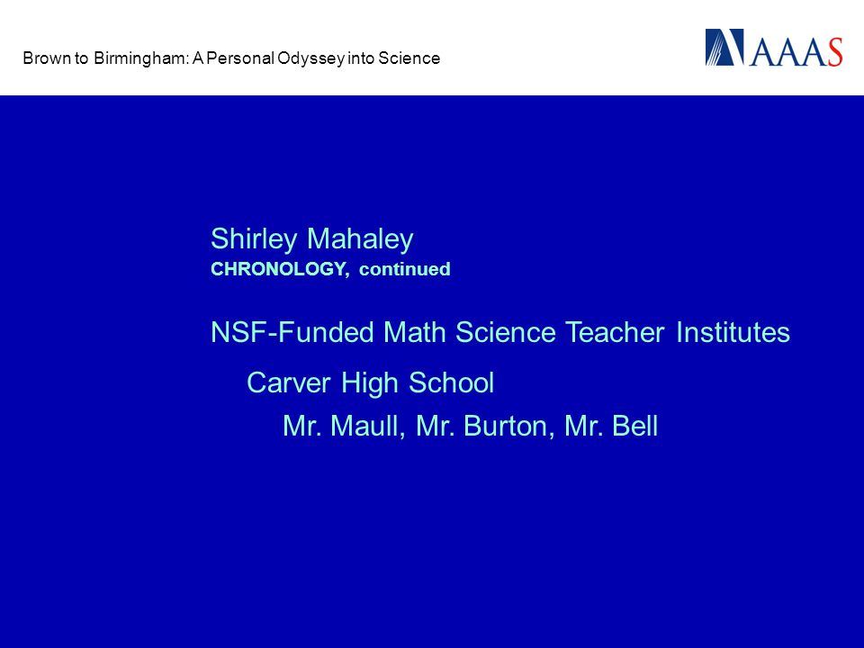 Brown to Birmingham: A Personal Odyssey into Science Shirley Mahaley NSF-Funded Math Science Teacher Institutes Carver High School CHRONOLOGY, continued Mr.