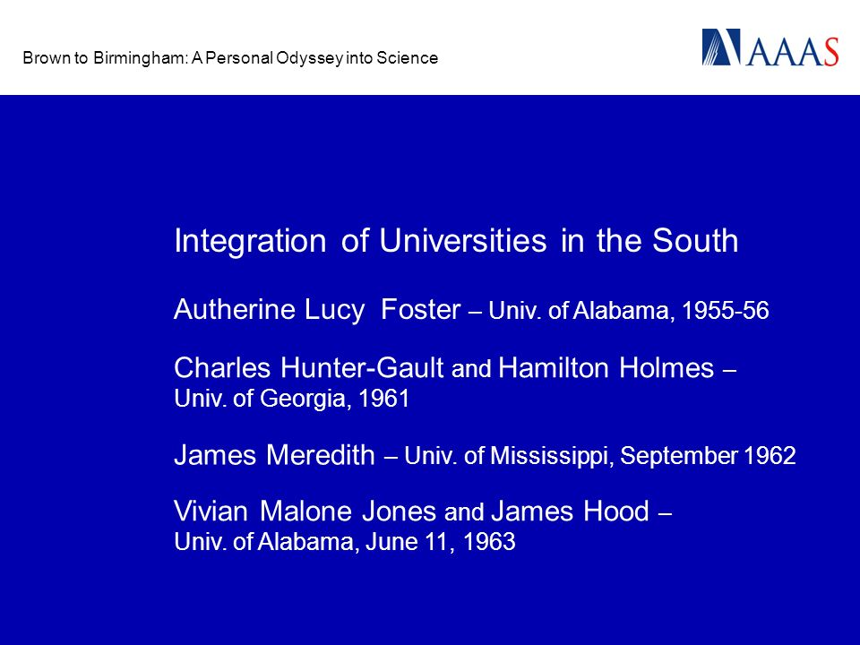 Brown to Birmingham: A Personal Odyssey into Science Integration of Universities in the South Autherine Lucy Foster – Univ. of Alabama, 1955-56 Charle