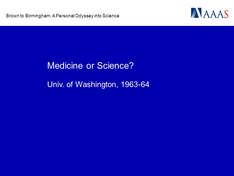 Brown to Birmingham: A Personal Odyssey into Science Medicine or Science? Univ. of Washington, 1963-64