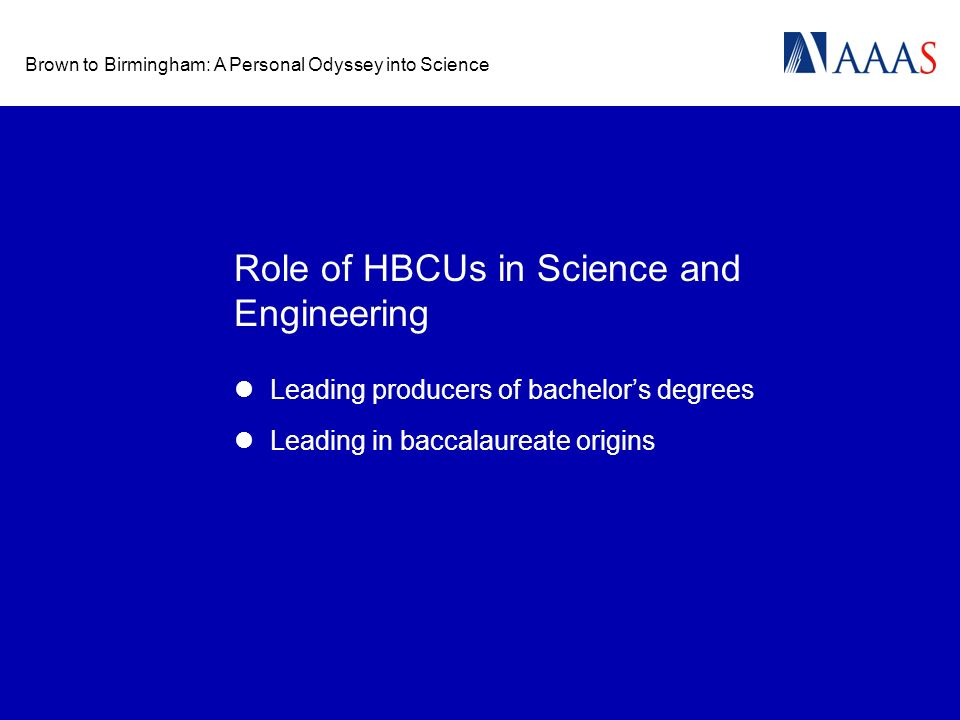 Brown to Birmingham: A Personal Odyssey into Science Role of HBCUs in Science and Engineering Leading producers of bachelors degrees Leading in baccalaureate origins