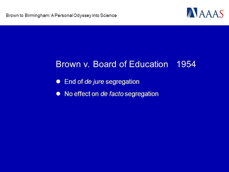 Brown to Birmingham: A Personal Odyssey into Science Brown v. Board of Education 1954 End of de jure segregation No effect on de facto segregation