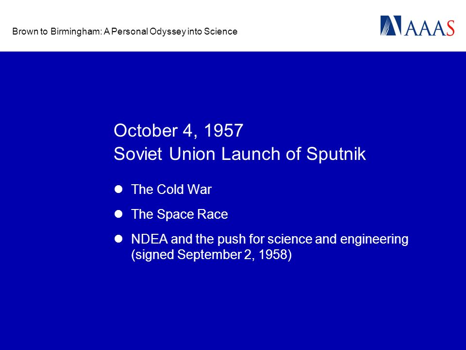 Brown to Birmingham: A Personal Odyssey into Science October 4, 1957 The Cold War The Space Race NDEA and the push for science and engineering (signed September 2, 1958) Soviet Union Launch of Sputnik