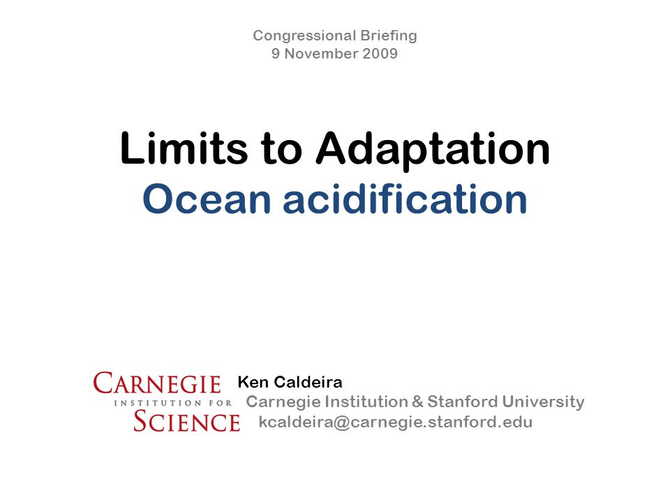 Limits to Adaptation Ocean acidification Congressional Briefing 9 November 2009 Ken Caldeira Carnegie Institution & Stanford University kcaldeira@carnegie.stanford.edu