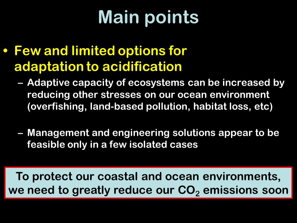 Main points Few and limited options for adaptation to acidification –Adaptive capacity of ecosystems can be increased by reducing other stresses on our ocean environment (overfishing, land-based pollution, habitat loss, etc) –Management and engineering solutions appear to be feasible only in a few isolated cases To protect our coastal and ocean environments, we need to greatly reduce our CO 2 emissions soon