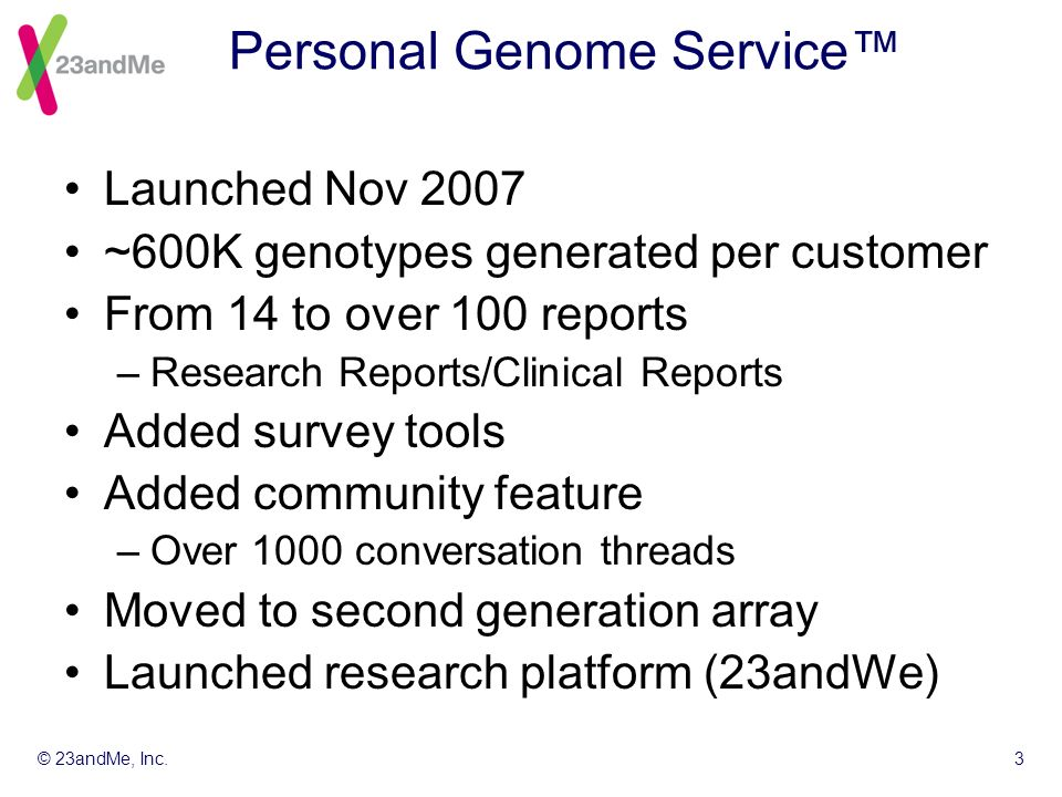 © 23andMe, Inc.3 Personal Genome Service Launched Nov 2007 ~600K genotypes generated per customer From 14 to over 100 reports –Research Reports/Clinical Reports Added survey tools Added community feature –Over 1000 conversation threads Moved to second generation array Launched research platform (23andWe)