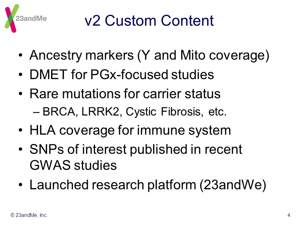 © 23andMe, Inc.4 v2 Custom Content Ancestry markers (Y and Mito coverage) DMET for PGx-focused studies Rare mutations for carrier status –BRCA, LRRK2, Cystic Fibrosis, etc.