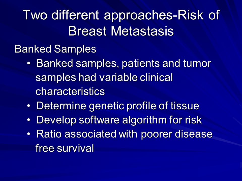 Two different approaches-Risk of Breast Metastasis Banked Samples Banked samples, patients and tumor Banked samples, patients and tumor samples had variable clinical samples had variable clinical characteristics characteristics Determine genetic profile of tissue Determine genetic profile of tissue Develop software algorithm for risk Develop software algorithm for risk Ratio associated with poorer disease Ratio associated with poorer disease free survival free survival