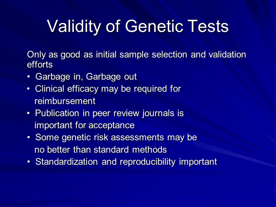 Validity of Genetic Tests Only as good as initial sample selection and validation efforts Garbage in, Garbage out Garbage in, Garbage out Clinical efficacy may be required for Clinical efficacy may be required for reimbursement reimbursement Publication in peer review journals is Publication in peer review journals is important for acceptance important for acceptance Some genetic risk assessments may be Some genetic risk assessments may be no better than standard methods no better than standard methods Standardization and reproducibility important Standardization and reproducibility important