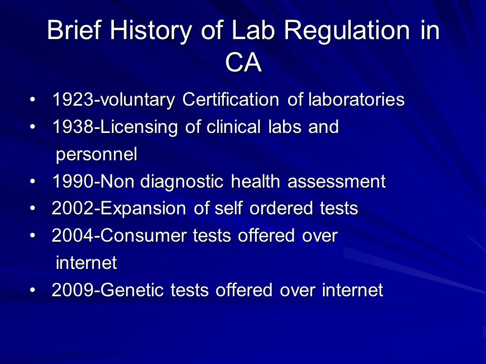 Brief History of Lab Regulation in CA 1923-voluntary Certification of laboratories 1923-voluntary Certification of laboratories 1938-Licensing of clinical labs and 1938-Licensing of clinical labs and personnel personnel 1990-Non diagnostic health assessment 1990-Non diagnostic health assessment 2002-Expansion of self ordered tests 2002-Expansion of self ordered tests 2004-Consumer tests offered over 2004-Consumer tests offered over internet internet 2009-Genetic tests offered over internet 2009-Genetic tests offered over internet
