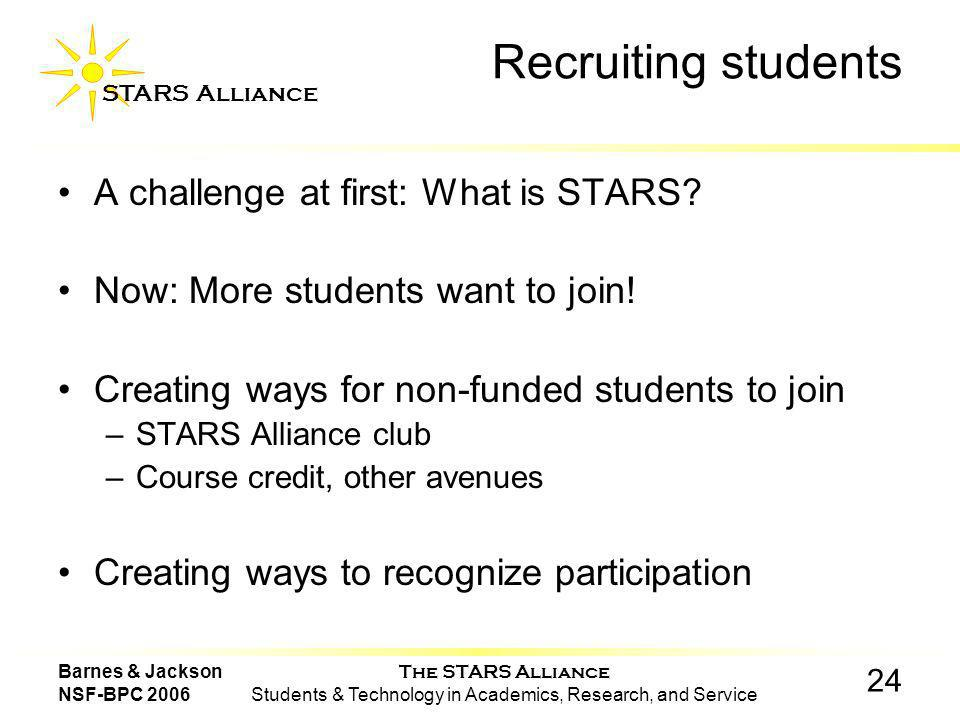 The STARS Alliance Students & Technology in Academics, Research, and Service STARS Alliance 24 Barnes & Jackson NSF-BPC 2006 Recruiting students A challenge at first: What is STARS.