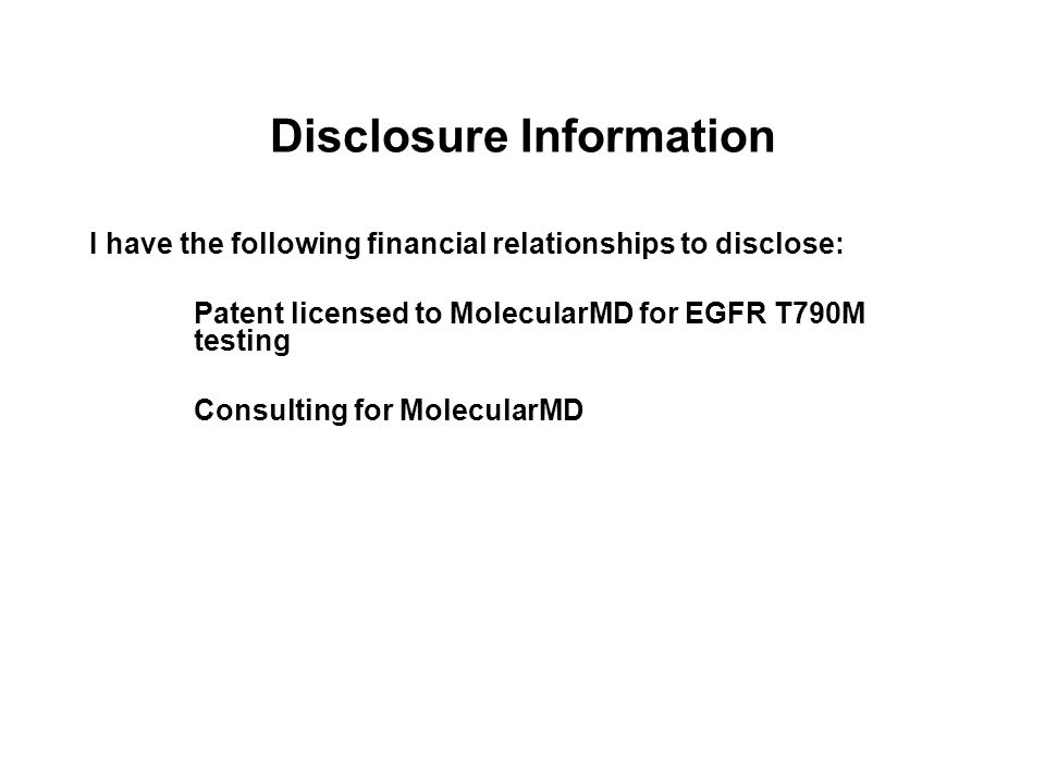 Disclosure Information I have the following financial relationships to disclose: Patent licensed to MolecularMD for EGFR T790M testing Consulting for