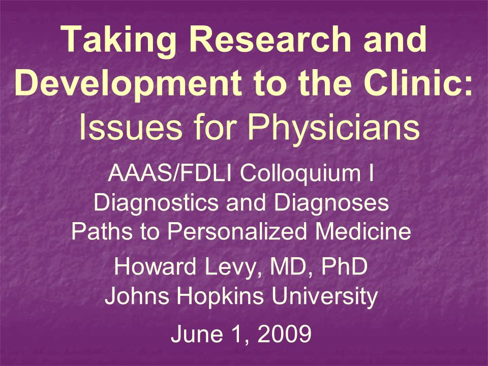 Taking Research and Development to the Clinic: Issues for Physicians AAAS/FDLI Colloquium I Diagnostics and Diagnoses Paths to Personalized Medicine Howard Levy, MD, PhD Johns Hopkins University June 1, 2009