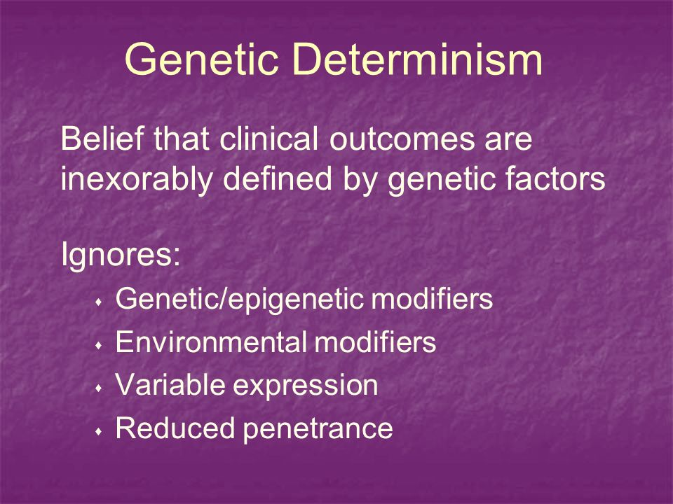 Genetic Determinism Belief that clinical outcomes are inexorably defined by genetic factors Ignores: Genetic/epigenetic modifiers Environmental modifiers Variable expression Reduced penetrance