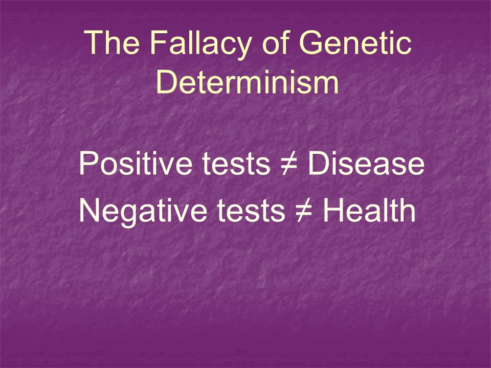 The Fallacy of Genetic Determinism Positive tests Disease Negative tests Health