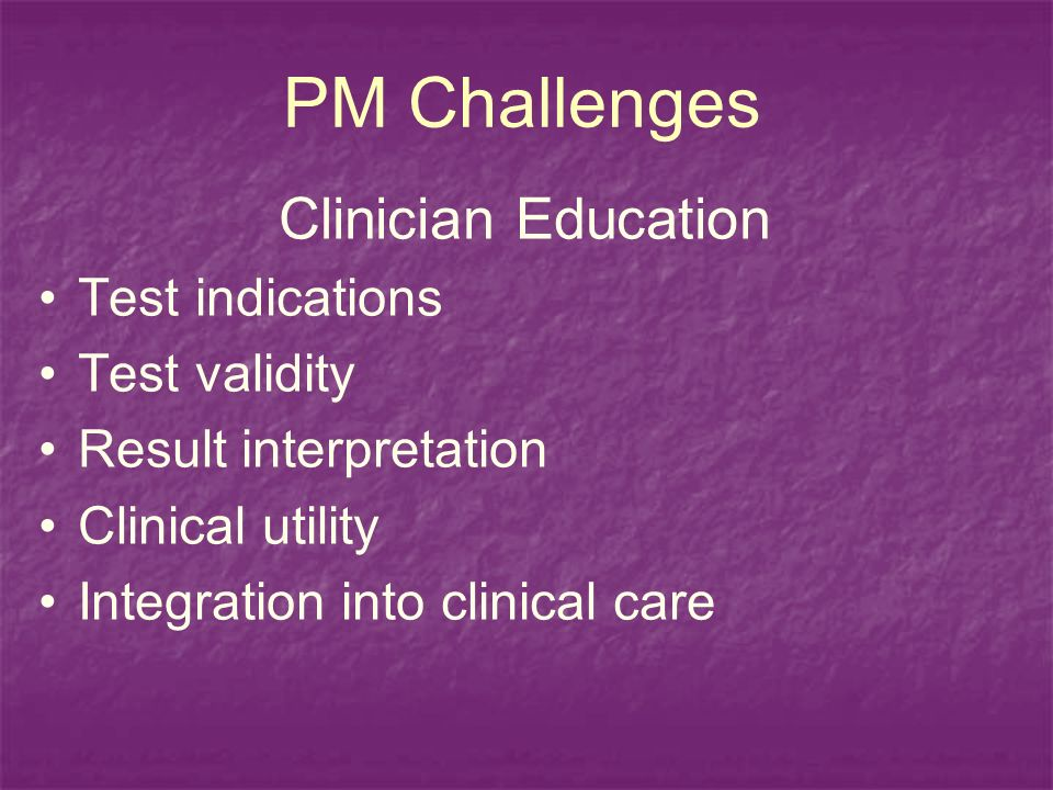 PM Challenges Clinician Education Test indications Test validity Result interpretation Clinical utility Integration into clinical care