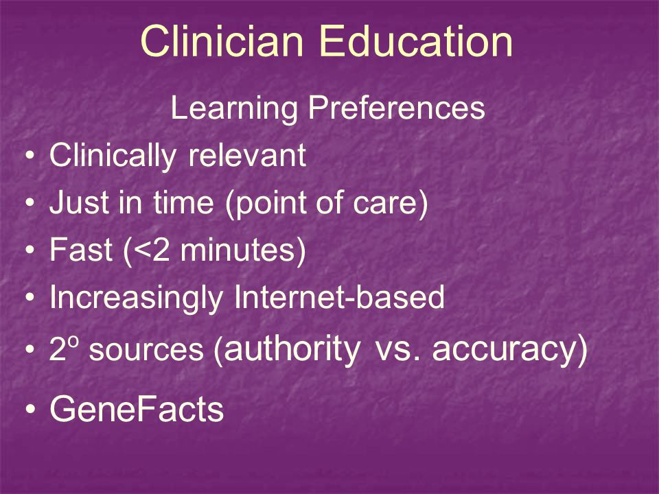 Clinician Education Learning Preferences Clinically relevant Just in time (point of care) Fast (<2 minutes) Increasingly Internet-based 2 o sources ( authority vs.