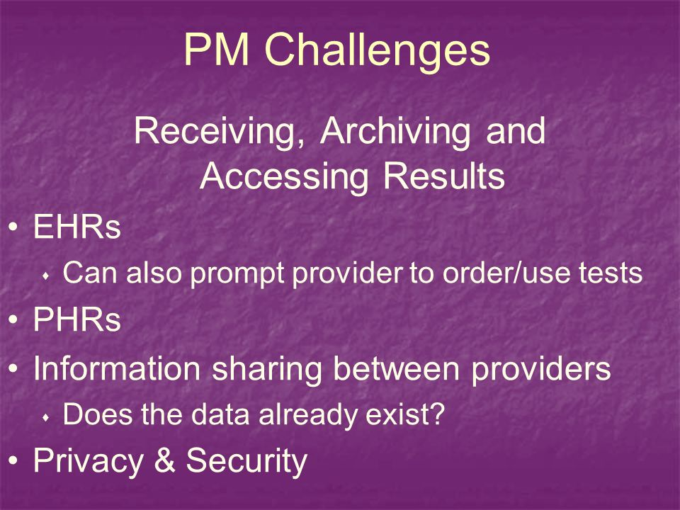 PM Challenges Receiving, Archiving and Accessing Results EHRs Can also prompt provider to order/use tests PHRs Information sharing between providers Does the data already exist.