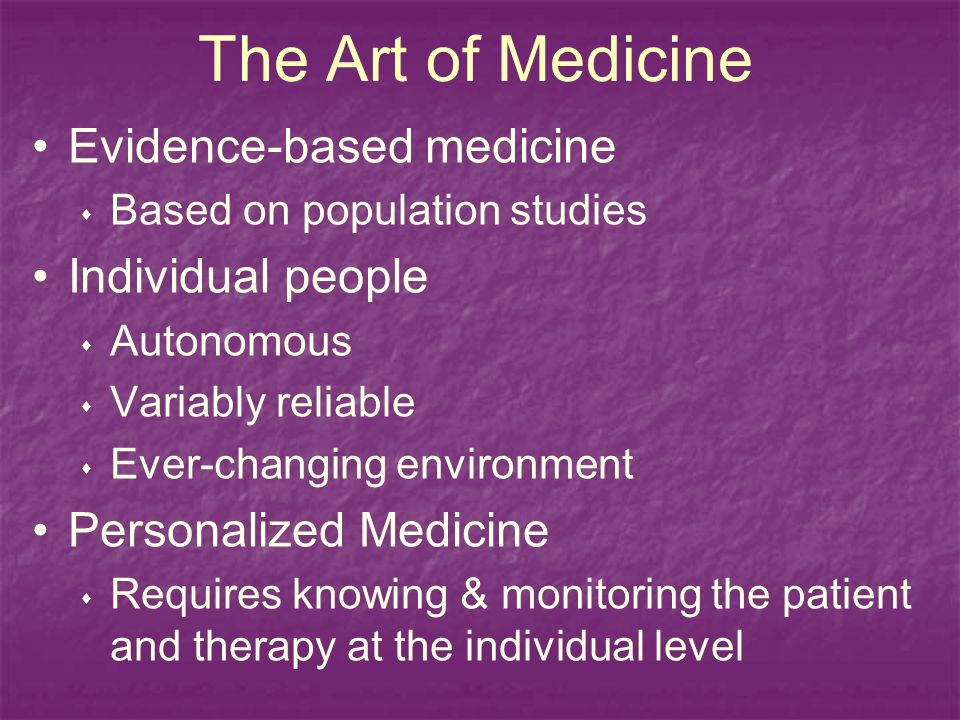 The Art of Medicine Evidence-based medicine Based on population studies Individual people Autonomous Variably reliable Ever-changing environment Personalized Medicine Requires knowing & monitoring the patient and therapy at the individual level